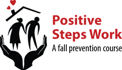 Logo: Two large hands holding an older man and woman figures with a roof over their heads.  Hearts are coming out of the chimney. The words say: Positive Steps Work: A fall prevention course